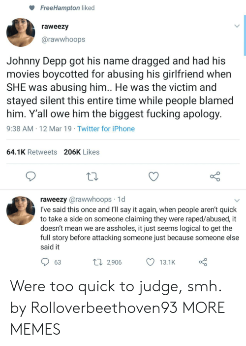 Dragged: FreeHampton liked  raweezy  @rawwhoops  Johnny Depp got his name dragged and had his  movies boycotted for abusing his girlfriend when  SHE was abusing him.. He was the victim and  stayed silent this entire time while people blamed  him. Y'all owe him the biggest fucking apology  9:38 AM 12 Mar 19 Twitter for iPhone  64.1K Retweets 206K Likes  raweezy @rawwhoops 1d  I've said this once and I'll say it again, when people aren't quick  to take a side on someone claiming they were raped/abused, it  doesn't mean we are assholes, it just seems logical to get the  full story before attacking someone just because someone else  said it  63  2,906 Were too quick to judge, smh. by Rolloverbeethoven93 MORE MEMES