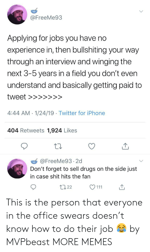 Dank, Drugs, and Iphone: @FreeMe93  Applying for jobs you have no  experience in then bullshiting your way  through an interview and winging the  next 3-5 years in a field you don't even  understand and basically getting paid to  4:44 AM-1/24/19 Twitter for iPhone  404 Retweets 1,924 Likes  @FreeMe93.2d  Don't forget to sell drugs on the side just  in case shit hits the fan  t022 This is the person that everyone in the office swears doesn't know how to do their job 😂 by MVPbeast MORE MEMES