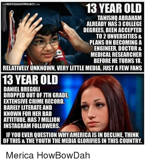 Howbowdah: FREETHOUGHT PROJECT  13 YEAR OLD  KONA  TANISHQ ABRAHAM  ALREADY HAS 3 COLLEGE  DEGREES, BEEN ACCEPTED  TO 2 UNVERSITIES &  PLANSONBECOMING A  ENGINEER, DOCTOR &  MEDICALRESEARCHER  BEFORE HE TURNS 18.  13 YEAR OLD  DANIEL BREGOLI  DROPPED OUT OF TIH GRADE.  EXTENSIVE CRIME RECORD,  BARELY LITERATEAND  KNOWN FOR HER BAD  ATTITUDE HASTMILLION  INSTAGRAM FOLLOWERS.  IF YOU EVER QUESTION WHY AMERICAISIN DECLINE,THINK  OF THIS THEYOUTH THE MEDIANGLORIFIES IN THIS COUNTRY Merica HowBowDah