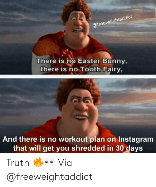 Easter, Instagram, and Truth: @freeweightaddict  There is no Easter Bunny,  there is no Tooth Fairy,  And there is no workout plan on Instagram  that will get you shredded in 30 days Truth 🔥👀 Via @freeweightaddict