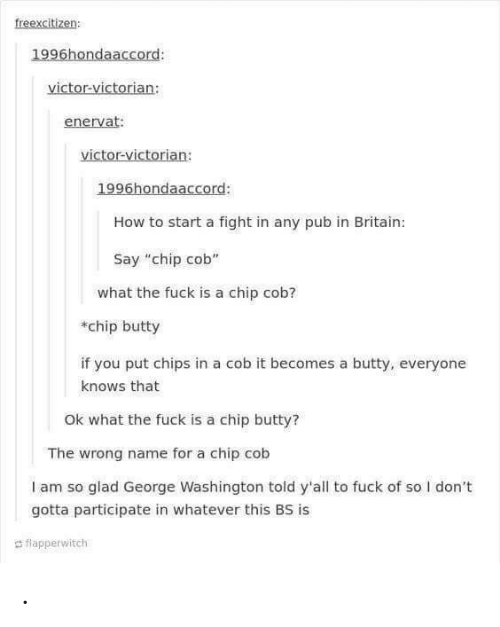 """George Washington: freexcitizen  1996hondaaccord:  victor-victorian:  enervat:  victor-victorian:  1996hondaaccord:  How to start a fight in any pub in Britain:  Say """"chip cob""""  what the fuck is a chip cob?  chip butty  if you put chips in a cob it becomes a butty, everyone  knows that  Ok what the fuck is a chip butty?  The wrong name for a chip cob  I am so glad George Washington told y'all to fuck of so I don't  gotta participate in whatever this BS is  d flapperwitch ."""