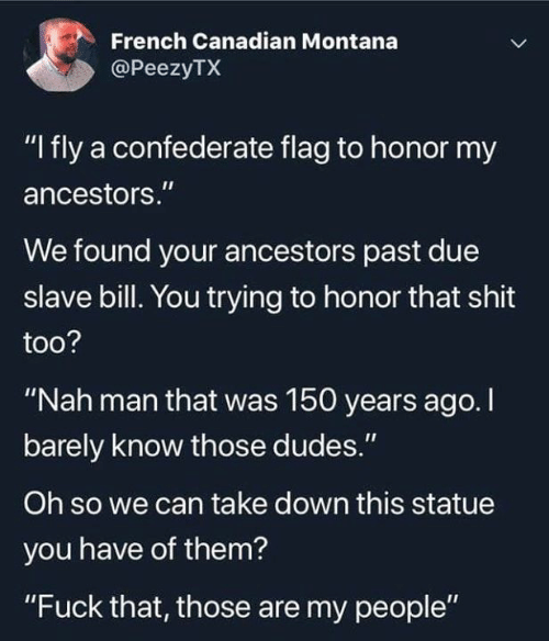 "Confederate Flag, Shit, and Fuck: French Canadian Montana  @PeezyTX  ""I fly a confederate flag to honor my  ancestors.""  We found your ancestors past due  slave bill. You trying to honor that shit  too?  ""Nah man that was 150 years ago. I  barely know those dudes.""  Oh so we can take down this statue  you have of them?  ""Fuck that, those are my people"""