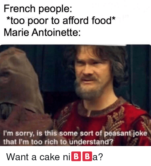 "Food, Sorry, and Cake: French people:  ""too poor to afford food*  Marie Antoinette:  I'm sorry, is this some sort of peasant joke  that I'm too rich to understand? Want a cake ni🅱️🅱️a?"