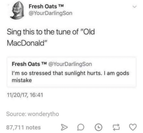 """stressed: Fresh Oats TM  @YourDarlingSon  Sing this to the tune of """"Old  MacDonald""""  Fresh Oats TM @YourDarlingSon  I'm so stressed that sunlight hurts. Il am gods  mistake  11/20/17, 16:41  Source: wonderytho  87,711 notes"""