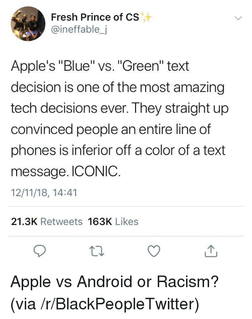 """Android, Apple, and Blackpeopletwitter: Fresh Prince of CS  @ineffable,j  Apple's """"Blue"""" vs. """"Green"""" text  decision is one of the most amazing  tech decisions ever. They straight up  convinced people an entire line of  phones is inferior off a color of a text  message. ICONIC.  12/11/18, 14:41  21.3K Retweets 163K Likes Apple vs Android or Racism? (via /r/BlackPeopleTwitter)"""