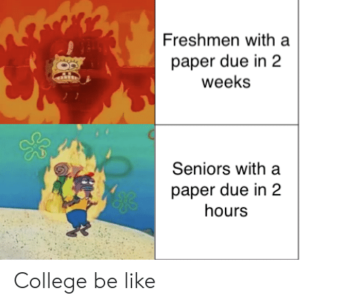 Be Like, College, and Paper: Freshmen with a  paper due in 2  weeks  Seniors with a  paper due in 2  hours  yeks College be like