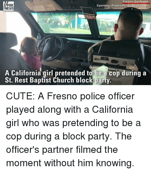 Church, Cute, and Memes: Fresno: California  epartmeht  FOX  NEWS  Courtesy: Fresno Poli  A California girl pretended to be a cop during a  St. Rest Baptist Church block party. CUTE: A Fresno police officer played along with a California girl who was pretending to be a cop during a block party. The officer's partner filmed the moment without him knowing.