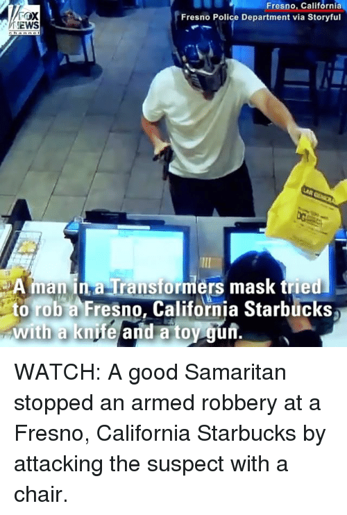 Memes, Police, and Starbucks: Fresno, California  Fresno Police Department via Storyful  EWS  A manna Transformers mask tried  to rob a Fresno, California Starbucks  with a knife and a toy gun.  0 WATCH: A good Samaritan stopped an armed robbery at a Fresno, California Starbucks by attacking the suspect with a chair.