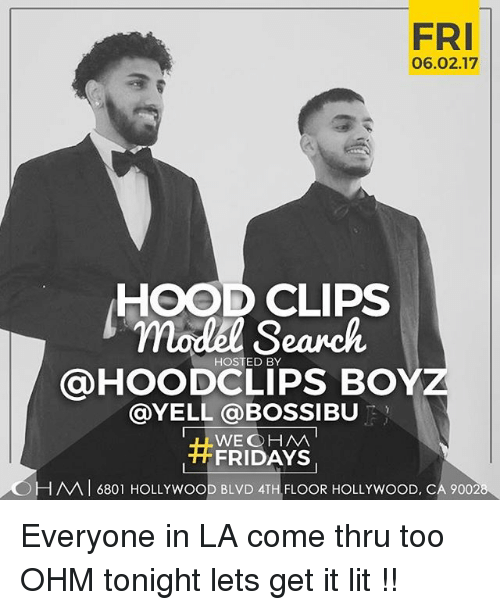 Hood Clips: FRI  06.02.17  HOOD CLIPS  model HOSTED BY  HOODCLIPS BOY  @YELL a BOSSIBU  WEG HM  FRIDAYS  -HAVA 6801 HOLLYWOOD BLVD 4TH FLOOR HOLLYWOOD, CA 9002 Everyone in LA come thru too OHM tonight lets get it lit !!