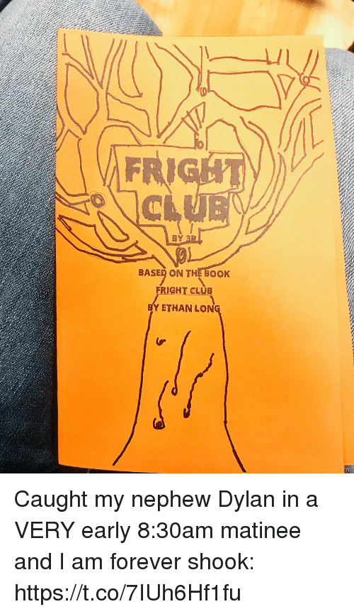 Club, Memes, and Book: FRI  BY  BASED ON THE BOoK  FRIGHT CLUB  ETHAN LON Caught my nephew Dylan in a VERY early 8:30am matinee and I am forever shook: https://t.co/7IUh6Hf1fu
