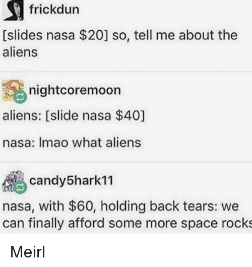 Nasa, Some More, and Aliens: frickdun  [slides nasa $20] so, tell me about the  aliens  nightcoremoon  aliens: [slide nasa $40]  nasa: Imao what aliens  candy5harkn  nasa, with $60, holding back tears: we  can finally afford some more space rocks Meirl