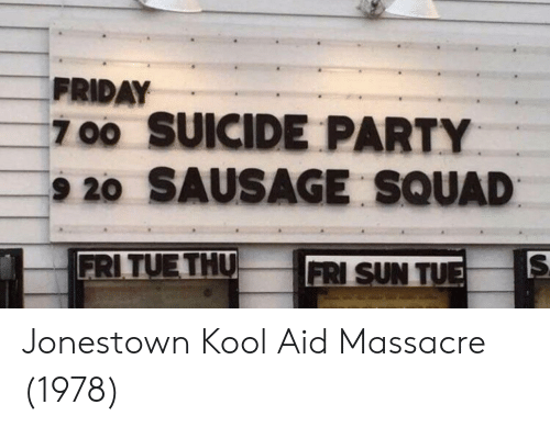 Friday, Kool Aid, and Party: FRIDAY  700 SUICIDE PARTY  9 20 SAUSAGE SQUAD  FRITUE THU  FRI SUN TU Jonestown Kool Aid Massacre (1978)