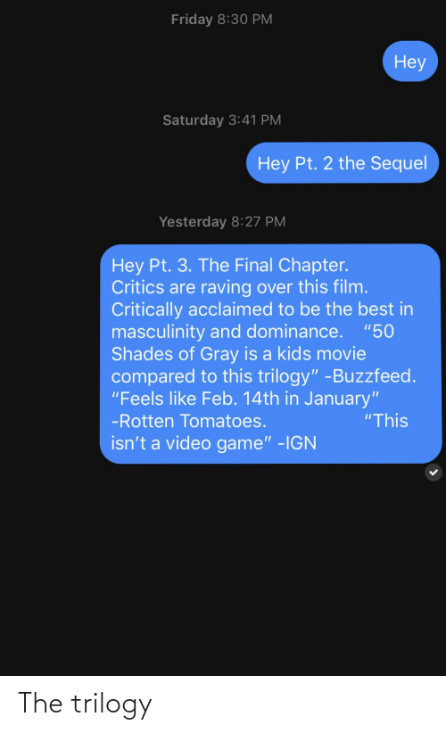 """Friday, Best, and Buzzfeed: Friday 8:30 PM  Неу  Saturday 3:41 PM  Hey Pt. 2 the Sequel  Yesterday 8:27 PM  Hey Pt. 3. The Final Chapter.  Critics are raving over this film.  Critically acclaimed to be the best in  masculinity and dominance. """"50  Shades of Gray is a kids movie  compared to this trilogy"""" -Buzzfeed.  """"Feels like Feb. 14th in January""""  """"This  -Rotten Tomatoes.  isn't a video game"""" -IGN The trilogy"""