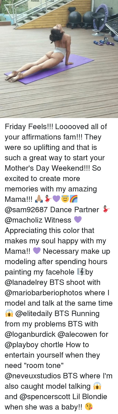 "Fam, Friday, and Memes: Friday Feels!!! Looooved all of your affirmations fam!!! They were so uplifting and that is such a great way to start your Mother's Day Weekend!!! So excited to create more memories with my amazing Mama!!! 🙏🏽💃🏻💜😇🌈 @sam92687 Dance Partner 💃🏻 @macholiz Witness 💜Appreciating this color that makes my soul happy with my Mama!! 💜 Necessary make up modeling after spending hours painting my facehole 🎼by @lanadelrey BTS shoot with @mariobarberiophotos where I model and talk at the same time 😱 @elitedaily BTS Running from my problems BTS with @loganburdick @alecowen for @playboy chortle How to entertain yourself when they need ""room tone"" @neveuxstudios BTS where I'm also caught model talking 😱 and @spencerscott Lil Blondie when she was a baby!! 😘"