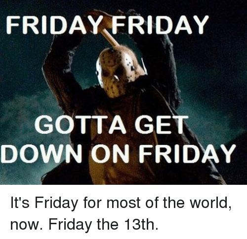 Dank, It's Friday, and Friday the 13th: FRIDAY FRIDAY  GOTTA GE  DOWN ON FRIDAY It's Friday for most of the world, now.  Friday the 13th.