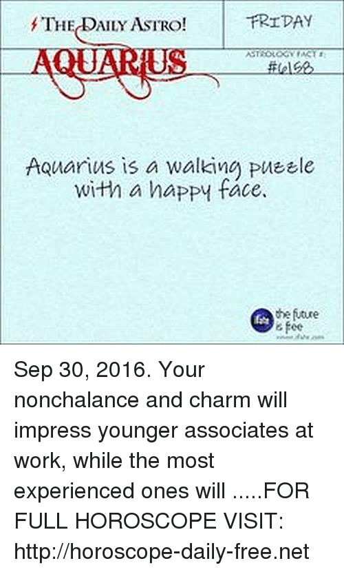 Friday, Future, and Work: FRIDAY  f'TH  AILY ASTRO!  ASTROLOGY ACT  Aquarius is a walking PUEEle  with a happy face.  the future  6 fee Sep 30, 2016. Your nonchalance and charm will impress younger associates at work, while the most experienced ones will  .....FOR FULL HOROSCOPE VISIT: http://horoscope-daily-free.net