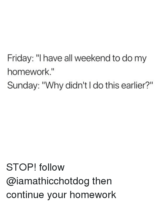 "Friday, Homework, and Sunday: Friday: ""l have all weekend to do my  homework.""  Sunday: ""Why didn'tl do this earlier?"" STOP! follow @iamathicchotdog then continue your homework"