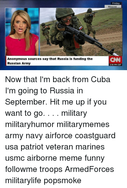 cnn.com, Friday, and Funny: Friday  Moscoww  Anonymous sources say that Russia is funding the  Russian Army  CNN  2:30 PM CET Now that I'm back from Cuba I'm going to Russia in September. Hit me up if you want to go. . . . military militaryhumor militarymemes army navy airforce coastguard usa patriot veteran marines usmc airborne meme funny followme troops ArmedForces militarylife popsmoke