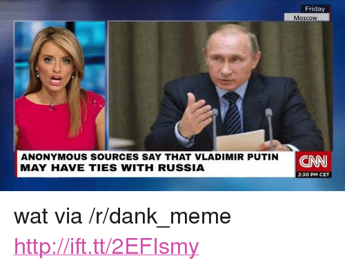 "cnn.com, Dank, and Friday: Friday  Moscoww  ANONYMOUS SOURCES SAY THAT VLADIMIR PUTIN  MAY HAVE TIES WITH RUSSIA  CNN  2:30 PM CET <p>wat via /r/dank_meme <a href=""http://ift.tt/2EFIsmy"">http://ift.tt/2EFIsmy</a></p>"