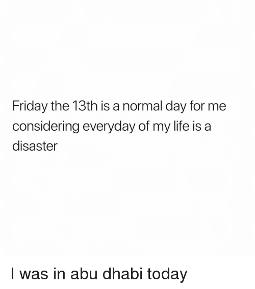 Friday the 13th: Friday the 13th is a normal day for me  considering everyday of my life is a  disaster I was in abu dhabi today