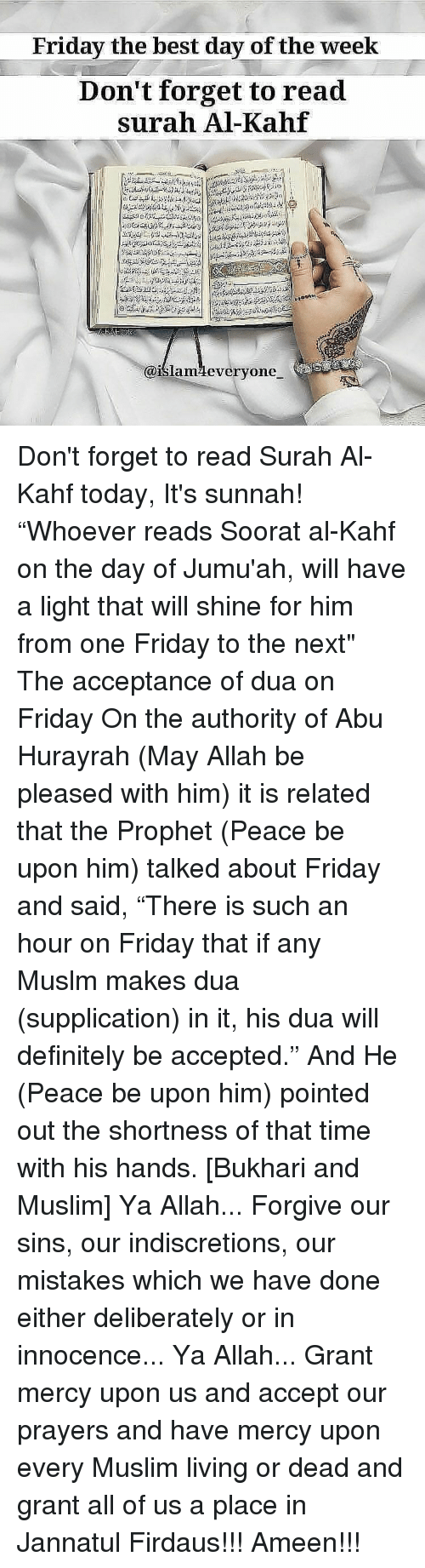"abu: Friday the best day of the week  Don't forget to read  surah Al-Kahf  @islamMeveryone Don't forget to read Surah Al-Kahf today, It's sunnah! ""Whoever reads Soorat al-Kahf on the day of Jumu'ah, will have a light that will shine for him from one Friday to the next"" The acceptance of dua on Friday On the authority of Abu Hurayrah (May Allah be pleased with him) it is related that the Prophet (Peace be upon him) talked about Friday and said, ""There is such an hour on Friday that if any Muslm makes dua (supplication) in it, his dua will definitely be accepted."" And He (Peace be upon him) pointed out the shortness of that time with his hands. [Bukhari and Muslim] Ya Allah... Forgive our sins, our indiscretions, our mistakes which we have done either deliberately or in innocence... Ya Allah... Grant mercy upon us and accept our prayers and have mercy upon every Muslim living or dead and grant all of us a place in Jannatul Firdaus!!! Ameen!!!"