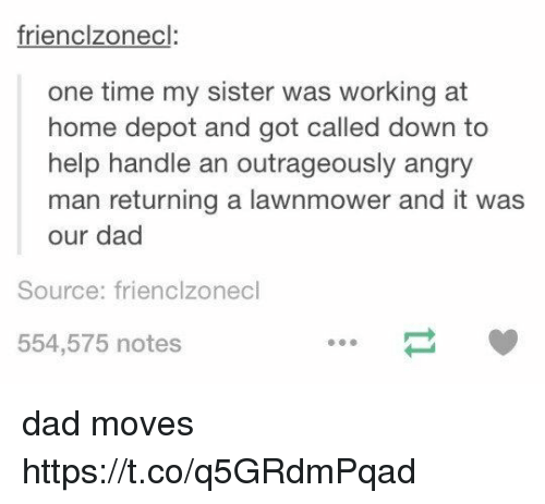 Dad, Memes, and Help: frienclzonecl  one time my sister was working at  home depot and got called down to  help handle an outrageously angry  man returning a lawnmower and it was  our dad  Source: frienclzonecl  554,575 notes dad moves https://t.co/q5GRdmPqad