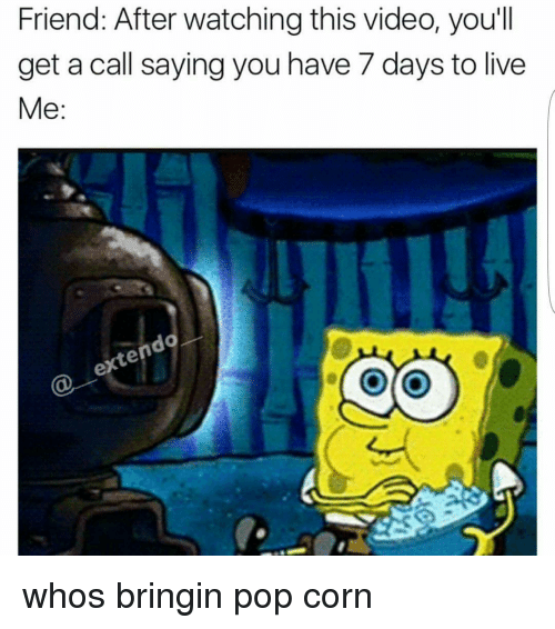 pop corn: Friend: After watching this video, you'll  get a call saying you have 7 days to live  Me  do  en whos bringin pop corn