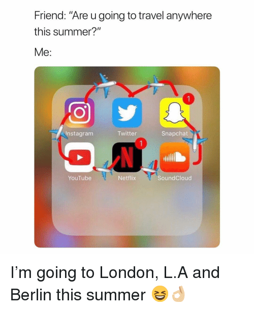 """Instagram, Netflix, and Snapchat: Friend: """"Are u going to travel anywhere  this summer?""""  Me:  Instagram  Twitter  Snapchat  YouTube  Netflix  SoundCloud I'm going to London, L.A and Berlin this summer 😆👌🏼"""