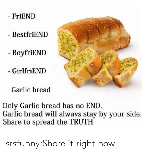 Boyfriend Girlfriend: FriEND  BestfriEND  - BoyfriEND  GirlfriEND  Garlic bread  Only Garlic bread has no END  Garlic bread will always stay by your side,  Share to spread the TRUTH srsfunny:Share it right now