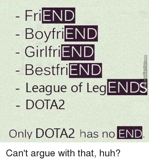 Arguing, Huh, and League of Legends: FriEND  Boyfri  Girl friEND  Best friEND  League of LegEND  DOTA2  Only DOTA2 has no  END Can't argue with that, huh?