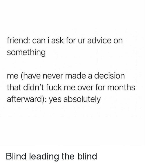 Advice, Fuck, and Girl Memes: friend: can i ask for ur advice on  something  me (have never made a decision  that didn't fuck me over for months  afterward): yes absolutely Blind leading the blind