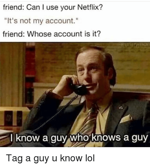 """Funny, Lol, and Netflix: friend: Can I use your Netflix?  """"It's not my account.""""  friend: Whose account is it?  l know a guy whoknows a guy Tag a guy u know lol"""