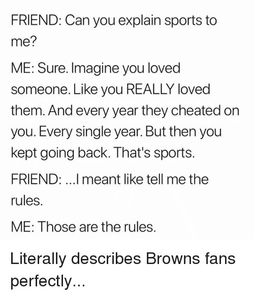 Nfl, Sports, and Browns: FRIEND: Can you explain sports to  me?  ME: Sure. Imagine you loved  someone. Like you REALLY loved  them. And every year they cheated on  you. Every single year. But then you  kept going back. That's sports.  FRIEND: ..I meant like tell me the  rules.  ME: Those are the rules. Literally describes Browns fans perfectly...