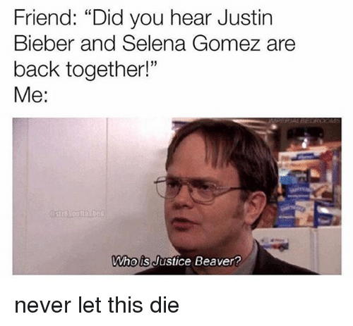 """Justin Bieber, Memes, and Selena Gomez: Friend: """"Did you hear Justin  Bieber and Selena Gomez are  back together!""""  Me:  5  Whois Justice Beaver never let this die"""