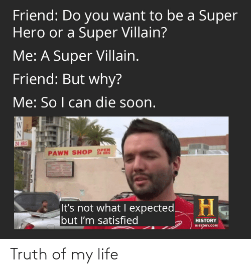 Life, Soon..., and History: Friend: Do you want to be a Super  Hero or a Super Villain?  Me: A Super Villain.  Friend: But why?  Me: So I can die soon.  24 HRS  24 HRS  PAWN SHOP OPEN  H.  It's not what I expected.  but I'm satisfied  HISTORY  HISTORY.COM Truth of my life