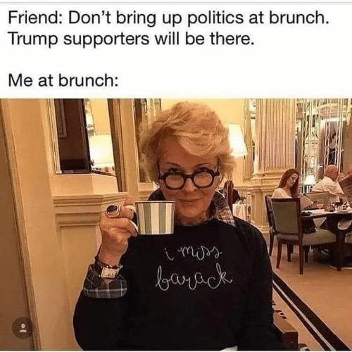 brunch: Friend: Don't bring up politics at brunch.  Trump supporters will be there.  Me at brunch: