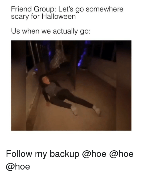 Halloween, Hoe, and Memes: Friend Group: Let's go somewhere  scary for Halloween  Us when we actually go: Follow my backup @hoe @hoe @hoe