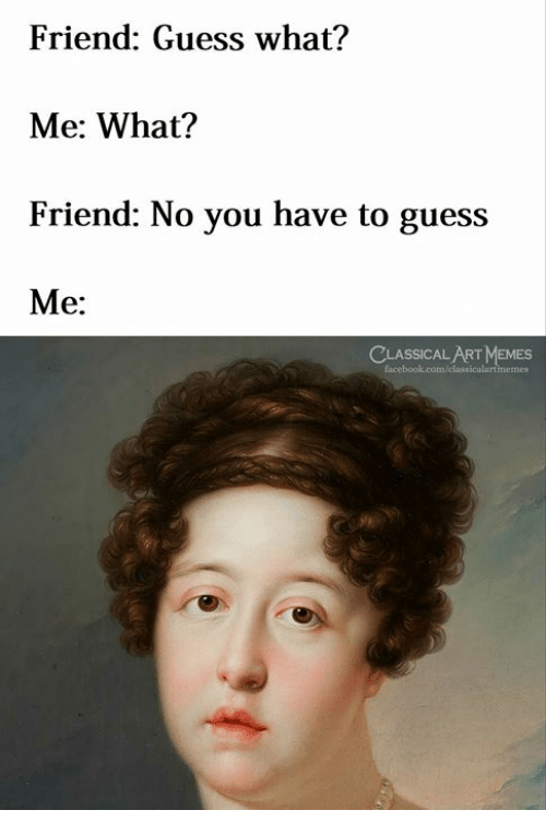 Memes, Guess, and Classical Art: Friend: Guess what?  Me: What?  Friend: No you have to guess  Me:  CLASSICALART MEMES