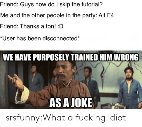 disconnected: Friend: Guys how do I skip the tutorial?  Me and the other people in the party: Alt F4  Friend: Thanks a ton! :D  *User has been disconnected*  WE HAVE PURPOSELY TRAINED HIM WRONG  AS A JOKE srsfunny:What a fucking idiot