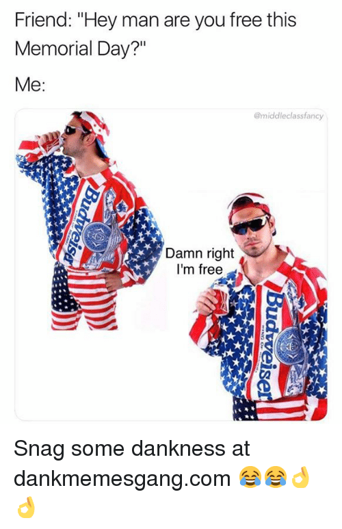 """Memes, Free, and Memorial Day: Friend: """"Hey man are you free this  Memorial Day?""""  @middleclassfancy  Damn right  I'm free  Ca Snag some dankness at dankmemesgang.com 😂😂👌👌"""