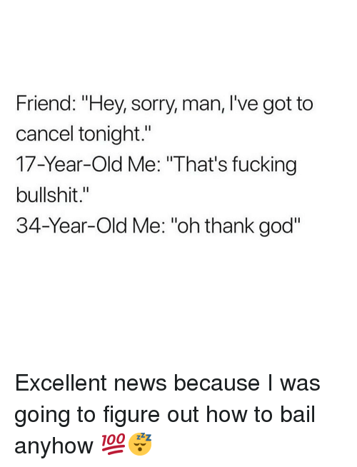 "Fucking, God, and Memes: Friend: ""Hey, sorry, man, I've got to  cancel tonight.""  17-Year-Old Me: ""That's fucking  bullshit.""  34-Year-Old Me: ""oh thank god"" Excellent news because I was going to figure out how to bail anyhow 💯😴"