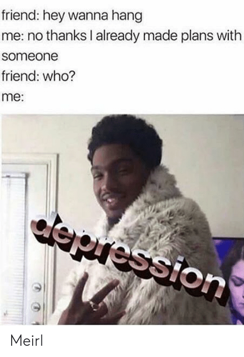 MeIRL, Who, and Friend: friend: hey wanna hang  me: no thanks I already made plans with  someone  friend: who?  me:  epression Meirl