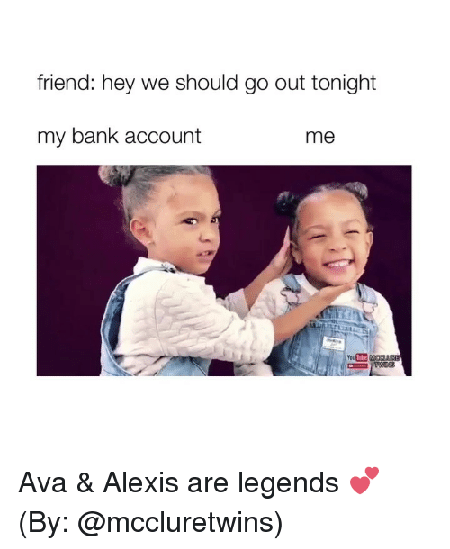 Bank, Girl Memes, and Legends: friend: hey we should go out tonight  my bank account  me Ava & Alexis are legends 💕 (By: @mccluretwins)