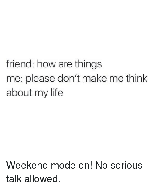 Serious Talk: friend: how are things  me: please don't make me think  about my life Weekend mode on! No serious talk allowed.