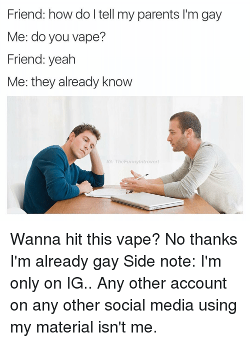 Friend How Do I Tell My Parents Lm Gay Me Do You Vape Friend Yeah