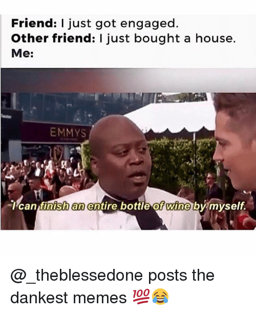 Memes, Wine, and House: Friend: I just got engaged.  Other friend: I just bought a house.  Me:  EMMYS  l can tinish  an  entire bottle ot wine by myself @_theblessedone posts the dankest memes 💯😂