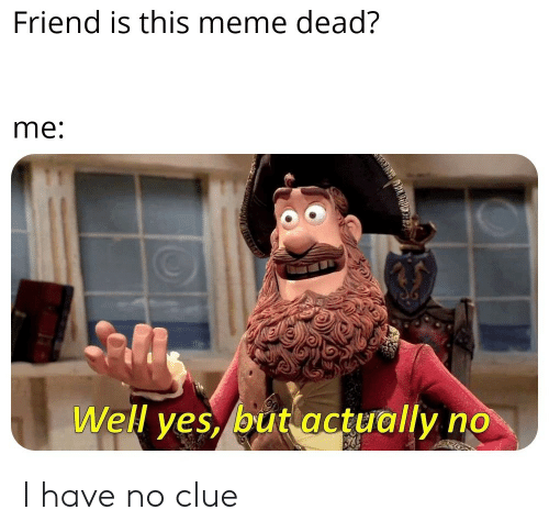Meme, Reddit, and Yes: Friend is this meme dead?  me:  Well yes, but actually no  r I have no clue