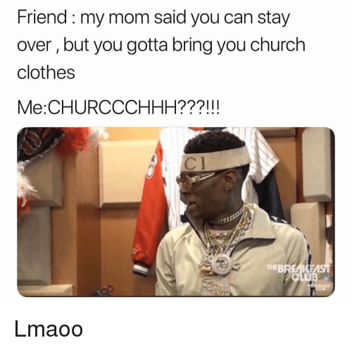Church, Clothes, and Funny: Friend :my mom said you can stay  over, but you gotta bring you church  clothes  Me:CHURCCCHHH???!!!  TEBREAKE Lmaoo