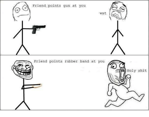 Guns, Memes, and Shit: Friend points gun at you  wat  Friend points rubber band at you  Holy shit