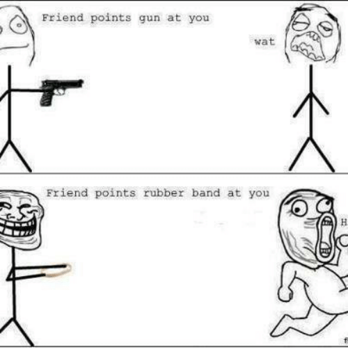 Friends, Guns, and Memes: Friend points gun at you  wat  Friend points rubber band at you